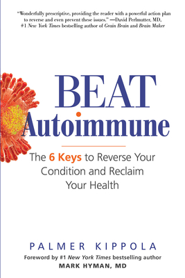 Beat Autoimmune: The 6 Keys to Reverse Your Condition and Reclaim Your Health - Kippola, Palmer