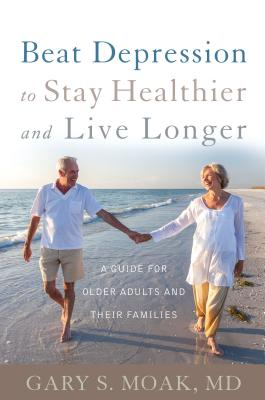 Beat Depression to Stay Healthier and Live Longer: A Guide for Older Adults and Their Families - Moak, Gary S