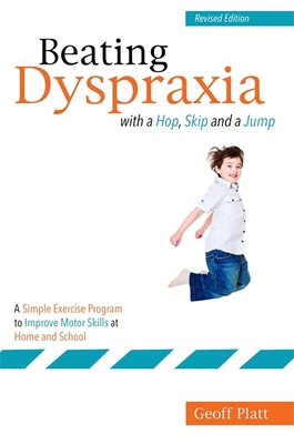 Beating Dyspraxia with a Hop, Skip and a Jump: A Simple Exercise Program to Improve Motor Skills at Home and School  Revised Edition - Platt, Geoffrey