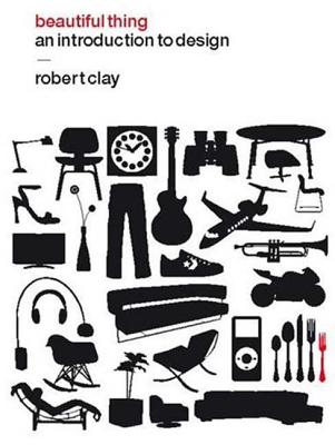 Beautiful Thing: An Introduction to Design - Clay, Robert