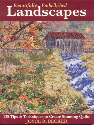Beautifully Embellished Landscapes: 125 Tips & Techniques to Create Stunning Quilts - Print-On-Demand Edition - Becker, Joyce R