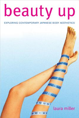 Beauty Up: Exploring Contemporary Japanese Body Aesthetics - Miller, Laura
