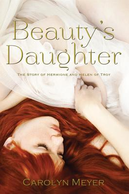 Beauty's Daughter: The Story of Hermione and Helen of Troy - Meyer, Carolyn