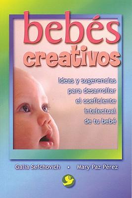 Bebes Creativos: Ideas y Sugerencias Para Desarrollar El Coeficiente Intelectual de Tu Bebe - Sefchovich, Galia, and Perez, Mary Paz