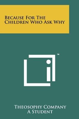 Because for the Children Who Ask Why - Theosophy Company, and Student (Foreword by)