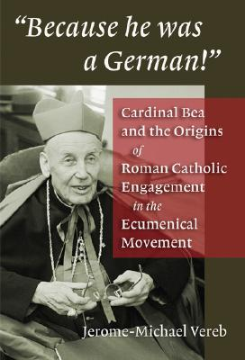 "Because He Was a German!"": Cardinal Bea and the Origins of Roman Catholic Engagement in the Ecumenical Movement - Vereb, Jerome-Michael"