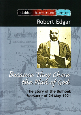 Because They Chose the Plan of God: The Story of the Bulhoek Massacre of 24 May 1921 - Edgar, Robert R