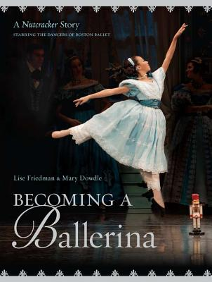Becoming a Ballerina: A Nutcracker Story, Starring the Dancers of Boston Ballet - Friedman, Lise