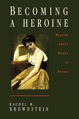 Becoming a Heroine: Reading about Women in Novels - Brownstein, Rachel M