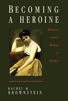 Becoming a Heroine: Reading about Women in Novels - Brownstein, Rachel, Professor