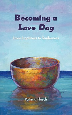 Becoming a Love Dog: From Emptiness to Tenderness - Flasch, Patricia, and Burdock & Green, Maureen & Cinny (Designer)