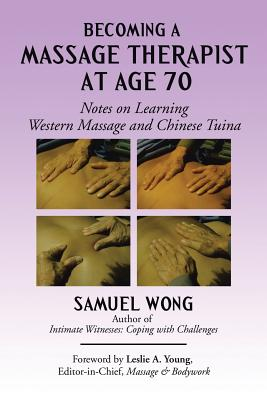 Becoming a Massage Therapist at Age 70: Notes on Learning Western Massage and Chinese Tuina - Wong, Samuel