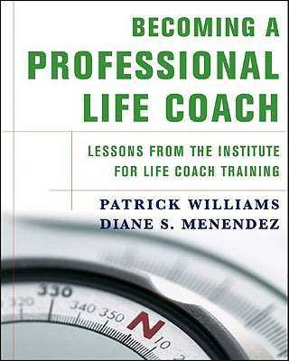 Becoming a Professional Life Coach: Lessons from the Institute for Life Coach Training - Williams, Patrick, and Menendez, Diane S