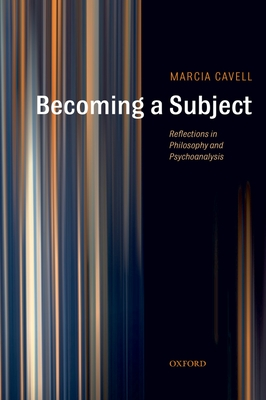 Becoming a Subject: Reflections in Philosophy and Psychoanalysis - Cavell, Marcia