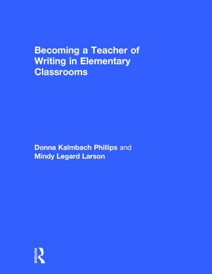 Becoming a Teacher of Writing in Elementary Classrooms - Phillips, Donna Kalmbach