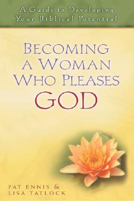 Becoming a Woman Who Pleases God: A Guide to Developing Your Biblical Potential - Ennis, Pat, and Tatlock, Lisa, and MacArthur, John F, Dr., Jr. (Foreword by)