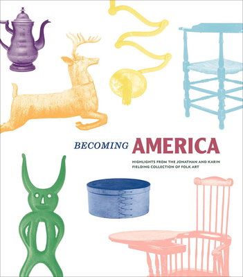 Becoming America: Highlights from the Jonathan and Karin Fielding Collection of Folk Art - Glisson, James (Editor), and Demos, John, and Fielding, Jonathan