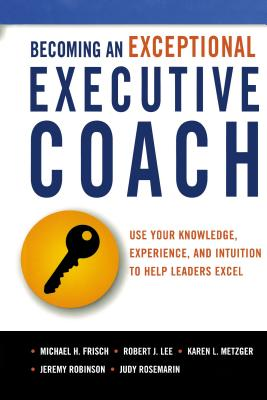 Becoming an Exceptional Executive Coach: Use Your Knowledge, Experience, and Intuition to Help Leaders Excel - Frisch, Michael, and Lee, Robert, and Metzger, Karen L, Lcsw