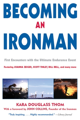 Becoming an Ironman: First Encounters with the Ultimate Endurance Event - Thom, Kara Douglass (Editor), and Collins, John (Foreword by)