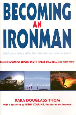 Becoming an Ironman: First Encounters with the Ultimate Endurance Race - Thom, Kara Douglass (Editor), and Collins, John (Foreword by)