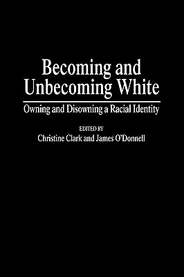 Becoming and Unbecoming White: Owning and Disowning a Racial Identity - Clark, Christine, and Odonnell, James