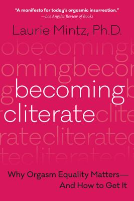 Becoming Cliterate: Why Orgasm Equality Matters--And How to Get It - Mintz, Laurie