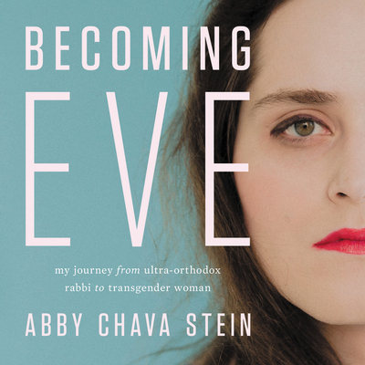 Becoming Eve: My Journey from Ultra-Orthodox Rabbi to Transgender Woman - Stein, Abby (Read by)