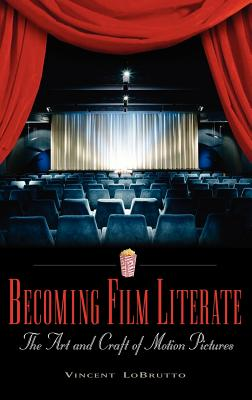 Becoming Film Literate: The Art and Craft of Motion Pictures - LoBrutto, Vincent, and Harlan, Jan (Foreword by)