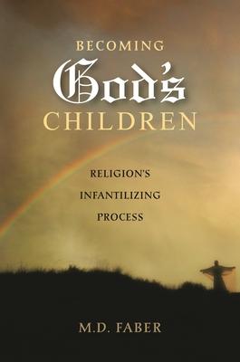 Becoming God's Children: Religion's Infantilizing Process - Faber, M D