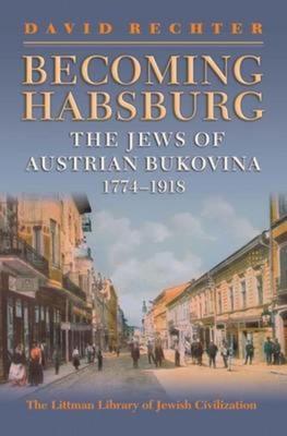Becoming Habsburg: The Jews of Habsburg Bukovina, 1774-1918 - Rechter, David