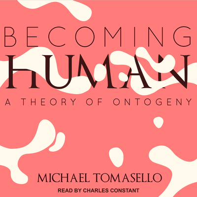 Becoming Human: A Theory of Ontogeny - Tomasello, Michael, and Constant, Charles (Narrator)