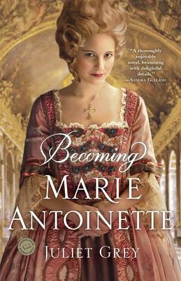 Becoming Marie Antoinette - Grey, Juliet