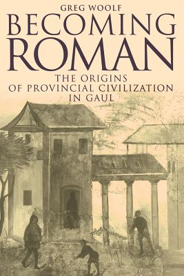 Becoming Roman: The Origins of Provincial Civilization in Gaul - Woolf, Greg, Professor