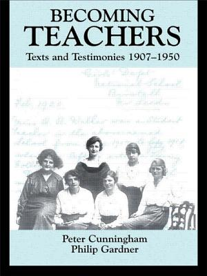 Becoming Teachers: Texts and Testimonies, 1907-1950 - Cunningham, Peter, and Gardner, Philip