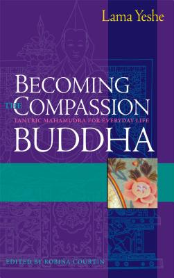 Becoming the Compassion Buddha: Tantric Mahamudra for Everyday Life - Yeshe, Thubten, Lama, and Courtin, Robina (Editor), and Sopa, Lhundub (Foreword by)