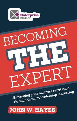 Becoming THE Expert: Enhancing Your Business Reputation through Thought Leadership Marketing - Hayes, John W.