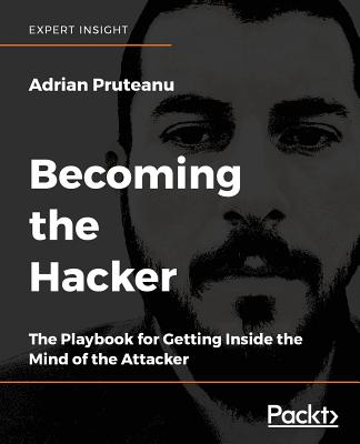 Becoming the Hacker: The Playbook for Getting Inside the Mind of the Attacker - Pruteanu, Adrian