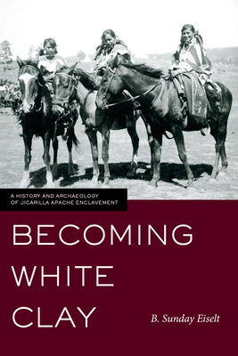 Becoming White Clay: A History and Archaeology of Jicarilla Apache Enclavement - Eiselt, B Sunday