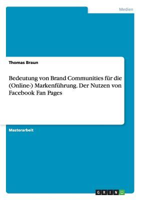 Bedeutung Von Brand Communities Fur Die (Online-) Markenfuhrung. Der Nutzen Von Facebook Fan Pages - Braun, Thomas