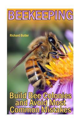 Beekeeping: Build Bee Colonies and Avoid Most Common Mistakes: (The Beekeepers Handbook, Beekeeping Guide) - Butler, Richard