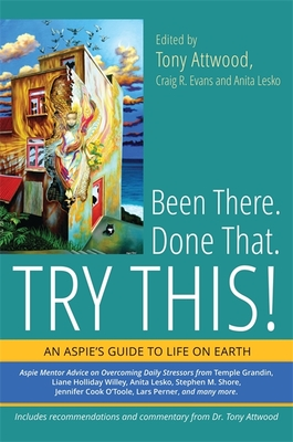 Been There. Done That. Try This!: An Aspie's Guide to Life on Earth - Evans, Craig (Editor), and Lesko, Anita (Editor), and Attwood, Tony (Editor)