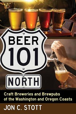 Beer 101 North: Craft Breweries and Brewpubs of the Washington and Oregon Coasts - Stott, Jon C