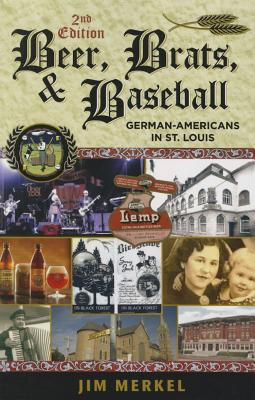 Beer, Brats, and Baseball: German-Americans in St. Louis, Second Edition - Merkel, Jim
