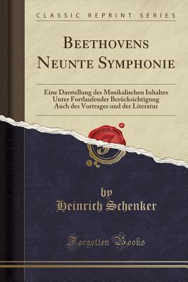 Beethovens Neunte Symphonie: Eine Darstellung Des Musikalischen Inhaltes Unter Fortlaufender Berucksichtigung Auch Des Vortrages Und Der Literatur (Classic Reprint) - Schenker, Heinrich