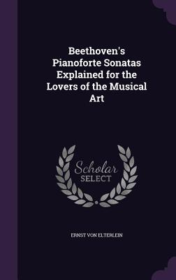 Beethoven's Pianoforte Sonatas Explained for the Lovers of the Musical Art - Von Elterlein, Ernst