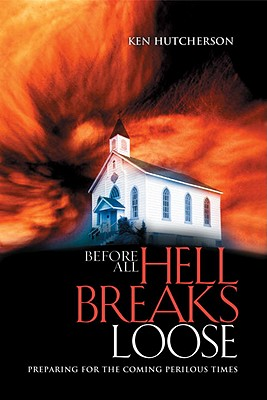 Before All Hell Breaks Loose: Preparing for the Coming Perilous Times - Hutcherson, Ken
