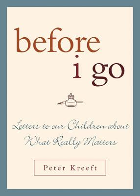 Before I Go: Letters to Our Children about What Really Matters - Kreeft, Peter