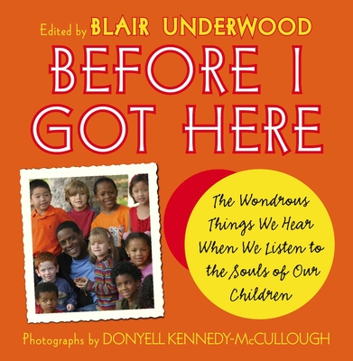 Before I Got Here: The Wondrous Things We Hear When We Listen to the Souls of Our Children - Underwood, Blair, and Kennedy-McCullough, Donyell (Photographer)
