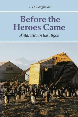 Before the Heroes Came: Antarctica in the 1890s - Baughman, T H