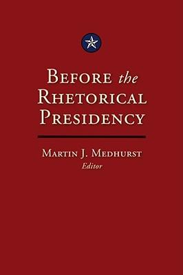 Before the Rhetorical Presidency - Medhurst, Martin J (Editor)